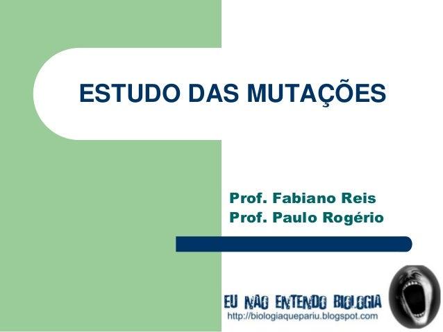 ESTUDO DAS MUTAÇÕES Prof. Fabiano Reis Prof. Paulo Rogério