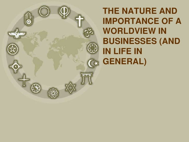 THE NATURE ANDIMPORTANCE OF AWORLDVIEW INBUSINESSES (ANDIN LIFE INGENERAL)