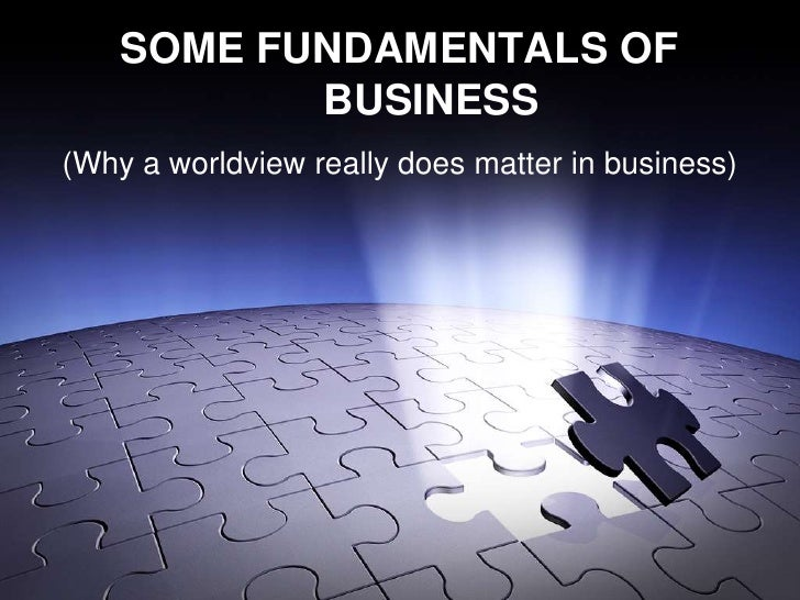 SOME FUNDAMENTALS OF           BUSINESS(Why a worldview really does matter in business)