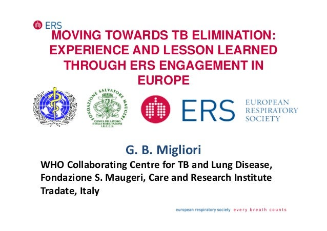 MOVING TOWARDS TB ELIMINATION: EXPERIENCE AND LESSON LEARNED THROUGH ERS ENGAGEMENT IN EUROPE G. B. Migliori WHO Collabora...