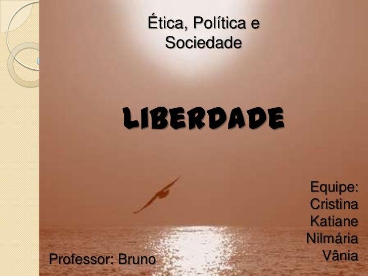 Ética, Política e Sociedade<br />Liberdade<br />Equipe:<br />Cristina<br />Katiane<br />Nilmária<br />Vânia<br />Professor...