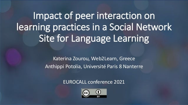 Impact of peer interaction on learning practices in a Social Network Site for Language Learning Κaterina Zourou, Web2Learn...