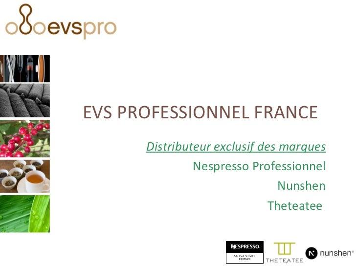 EVS PROFESSIONNEL FRANCE Distributeur exclusif des marques Nespresso Professionnel Nunshen Theteatee