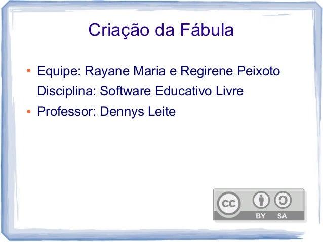 Criação da Fábula ● Equipe: Rayane Maria e Regirene Peixoto Disciplina: Software Educativo Livre ● Professor: Dennys Leite