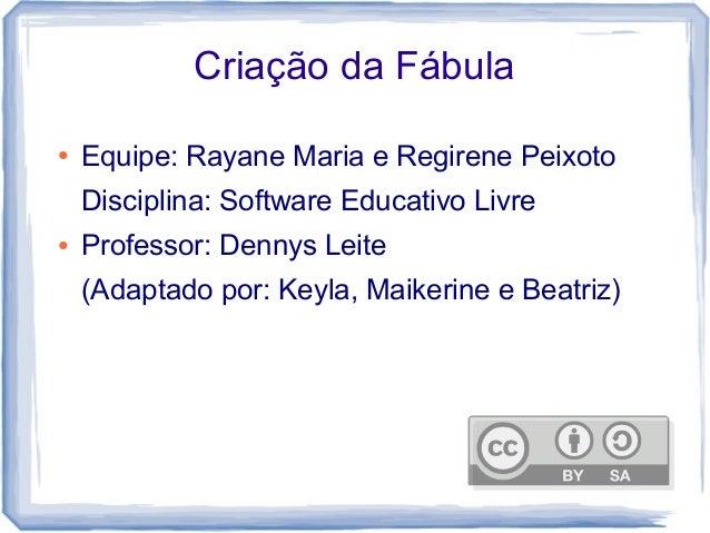Criação da Fábula ● Equipe: Rayane Maria e Regirene Peixoto Disciplina: Software Educativo Livre ● Professor: Dennys Leite...