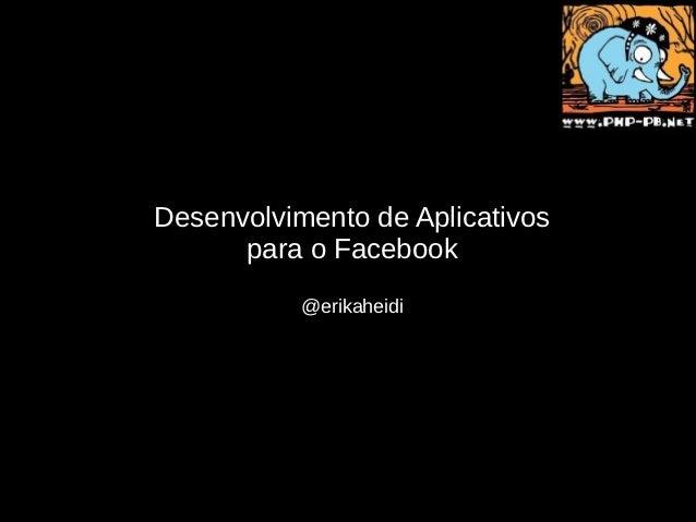 Desenvolvimento de Aplicativos      para o Facebook           @erikaheidi