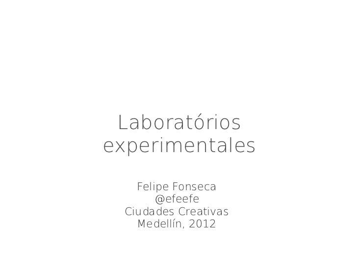 Laboratóriosexperimentales    Felipe Fonseca        @efeefe  Ciudades Creativas    Medellín, 2012