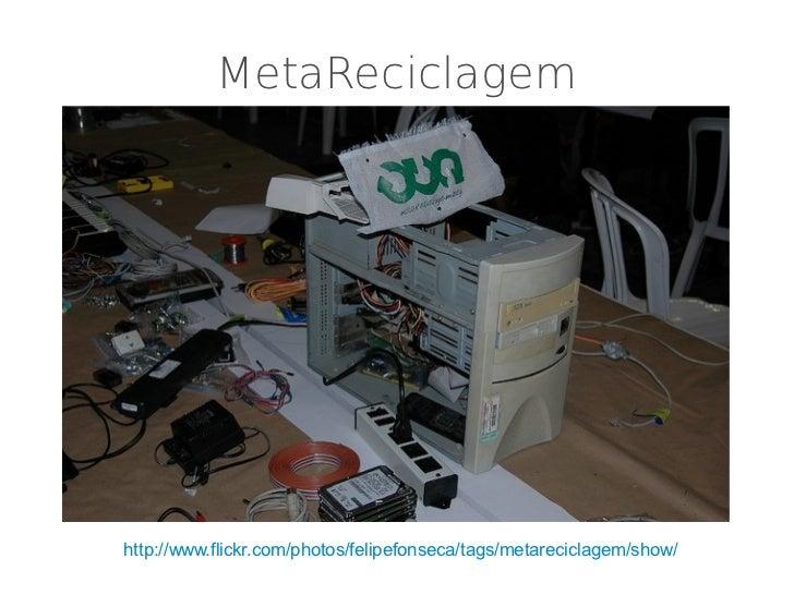 MetaReciclagemhttp://www.flickr.com/photos/felipefonseca/tags/metareciclagem/show/