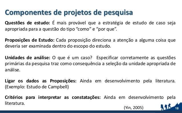 Componentes de projetos de pesquisa Questões de estudo: É mais provável que a estratégia de estudo de caso seja apropriada...