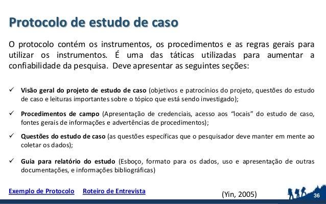 Protocolo de estudo de caso O protocolo contém os instrumentos, os procedimentos e as regras gerais para utilizar os instr...