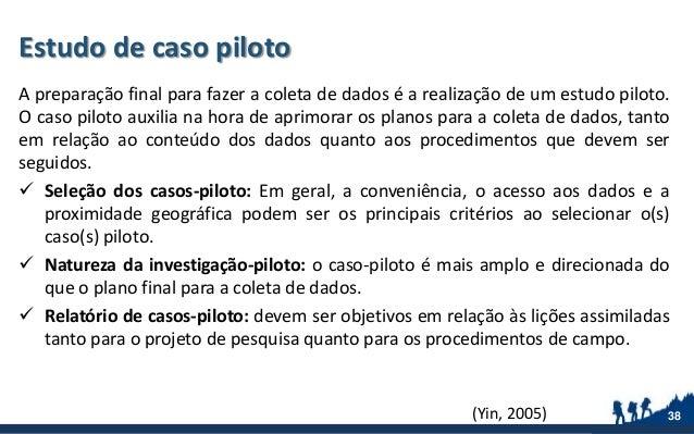 Estudo de caso piloto A preparação final para fazer a coleta de dados é a realização de um estudo piloto. O caso piloto au...