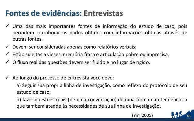 Fontes de evidências: Entrevistas  Uma das mais importantes fontes de informação do estudo de caso, pois permitem corrobo...
