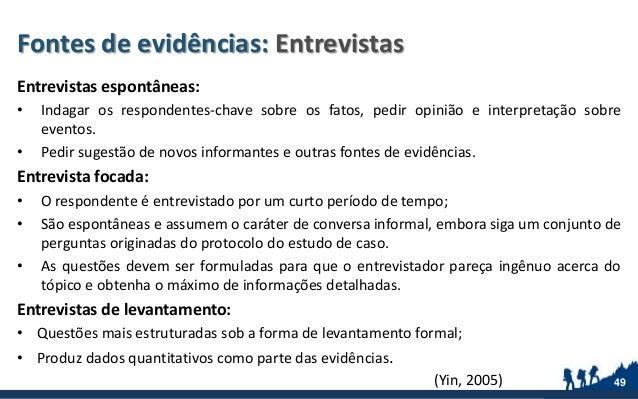 Fontes de evidências: Entrevistas Entrevistas espontâneas: • Indagar os respondentes-chave sobre os fatos, pedir opinião e...