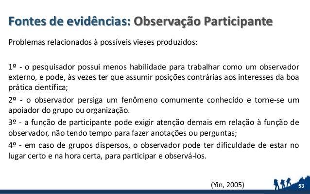 Fontes de evidências: Observação Participante Problemas relacionados à possíveis vieses produzidos: 1º - o pesquisador pos...