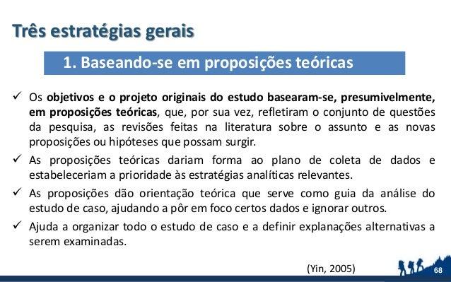 Três estratégias gerais 68  Os objetivos e o projeto originais do estudo basearam-se, presumivelmente, em proposições teó...