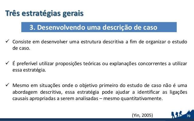 Três estratégias gerais 70  Consiste em desenvolver uma estrutura descritiva a fim de organizar o estudo de caso.  É pre...