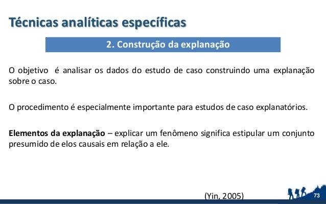 Técnicas analíticas específicas O objetivo é analisar os dados do estudo de caso construindo uma explanação sobre o caso. ...