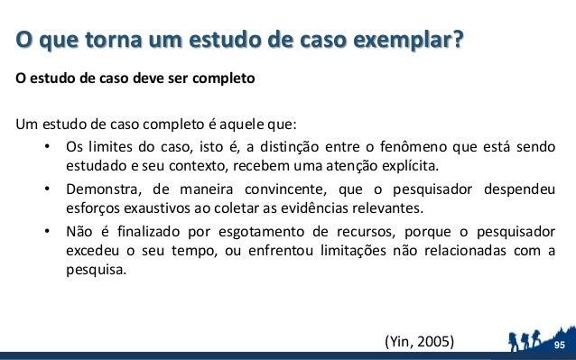 O que torna um estudo de caso exemplar? O estudo de caso deve ser completo Um estudo de caso completo é aquele que: • Os l...