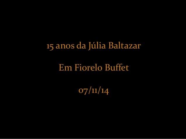 15 anos da Júlia Baltazar  Em Fiorelo Buffet  07/11/14
