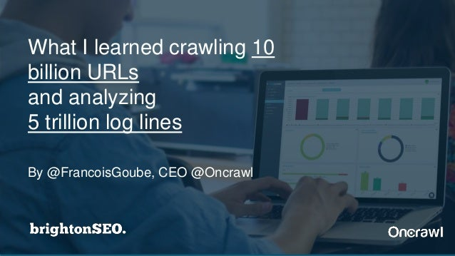 By @FrancoisGoube, CEO @Oncrawl What I learned crawling 10 billion URLs and analyzing 5 trillion log lines