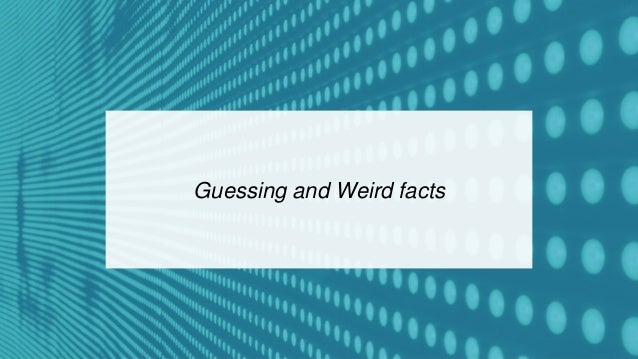 Guessing and Weird facts