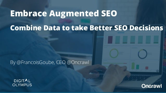 By @FrancoisGoube, CEO @Oncrawl Embrace Augmented SEO Combine Data to take Better SEO Decisions