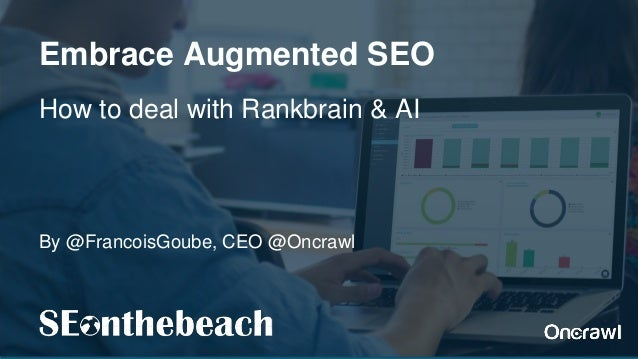 By @FrancoisGoube, CEO @Oncrawl Embrace Augmented SEO How to deal with Rankbrain & AI