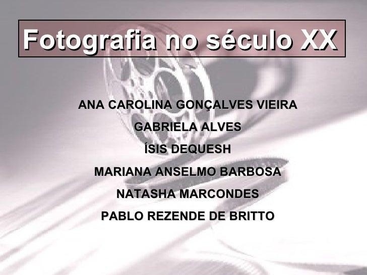 Fotografia no século XX ANA CAROLINA GONÇALVES VIEIRA GABRIELA ALVES ÍSIS DEQUESH MARIANA ANSELMO BARBOSA NATASHA MARCONDE...