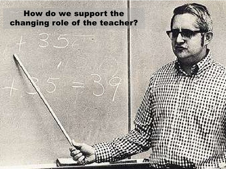 How do we support the changing role of the teacher?<br />