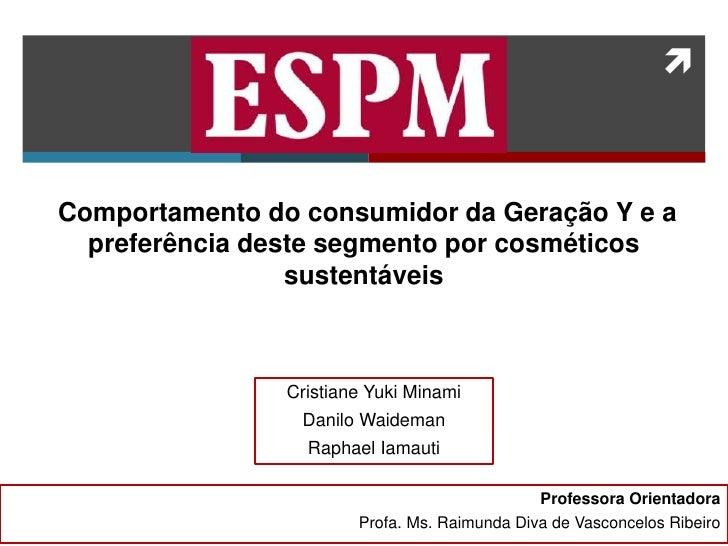 Comportamento do consumidor da Geração Y e a preferência deste segmento por cosméticos sustentáveis<br />Cristiane Yuki M...