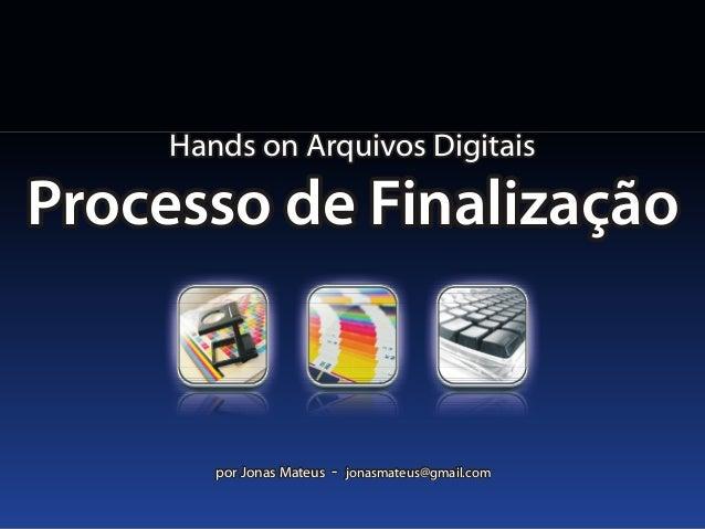 Hands on Arquivos DigitaisHands on Arquivos Digitais Processo de FinalizaçãoProcesso de Finalização por Jonas Mateus - jon...