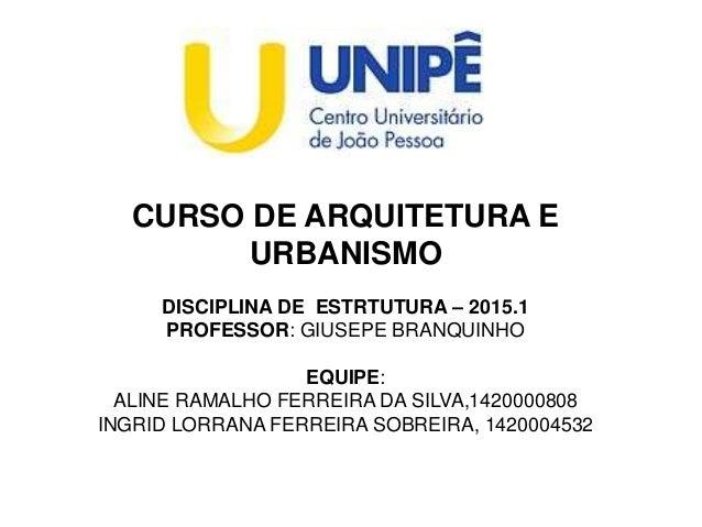 CURSO DE ARQUITETURA E URBANISMO DISCIPLINA DE ESTRTUTURA – 2015.1 PROFESSOR: GIUSEPE BRANQUINHO EQUIPE: ALINE RAMALHO FER...