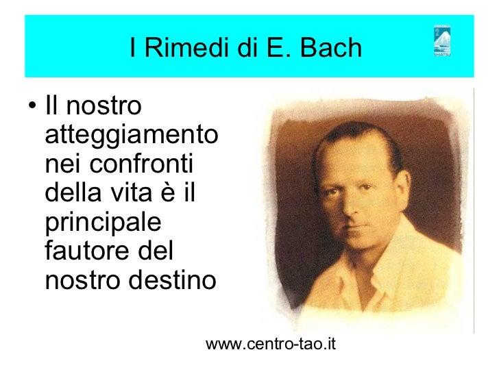 I Rimedi di E. Bach <ul><ul><li>Il nostro atteggiamento nei confronti della vita è il principale fautore del nostro desti...