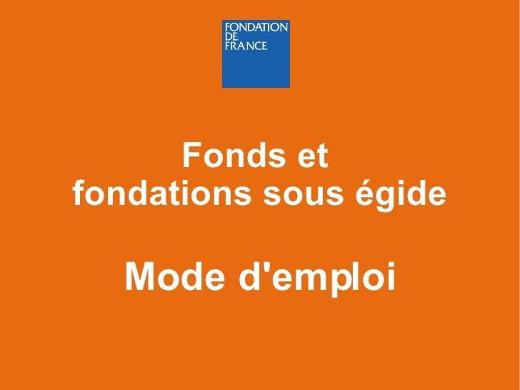 <ul><ul><li>Fonds et  </li></ul></ul><ul><ul><li>fondations sous égide </li></ul></ul><ul><ul><li>Mode d'emploi </li></ul>...
