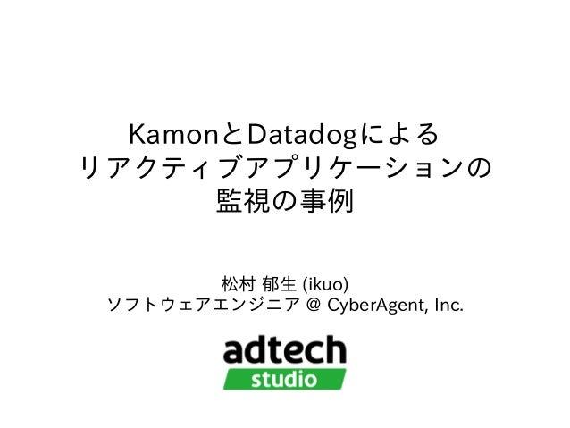 KamonとDatadogによる リアクティブアプリケーションの 監視の事例 松村 郁⽣ (ikuo) ソフトウェアエンジニア @ CyberAgent, Inc.