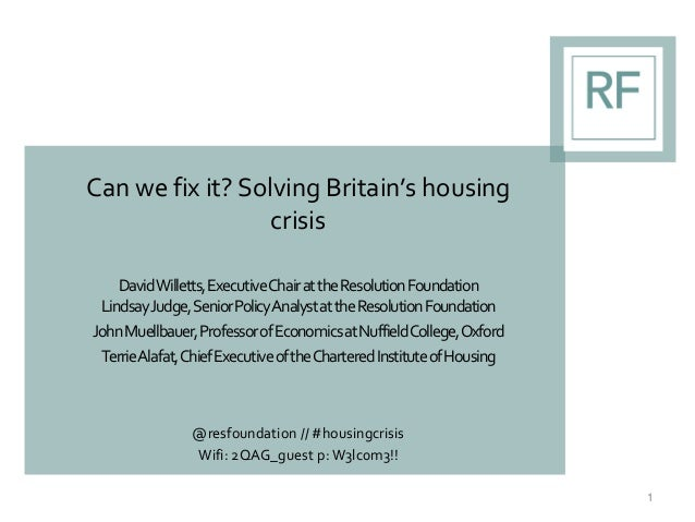 Can we fix it? Solving Britain's housing crisis DavidWilletts,ExecutiveChairattheResolutionFoundation LindsayJudge,SeniorP...