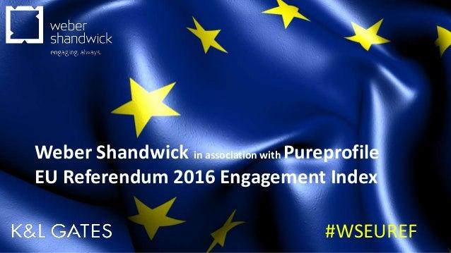 #WSEUREF Weber Shandwick in association with Pureprofile EU Referendum 2016 Engagement Index