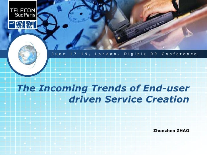 The Incoming Trends of End-user driven Service Creation<br />Zhenzhen ZHAO<br />June 17-19, London, Digibiz 09 Conference...