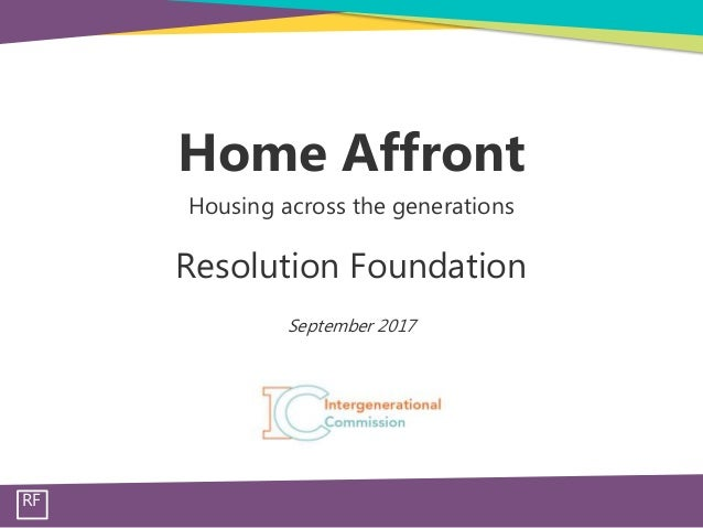 RF . Home Affront Housing across the generations . Resolution Foundation . September 2017