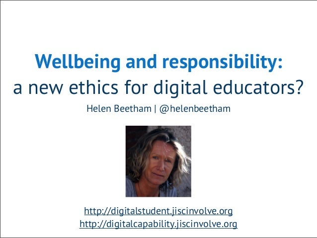 Wellbeing and responsibility: a new ethics for digital educators? Helen Beetham | @helenbeetham http://digitalstudent.jisc...