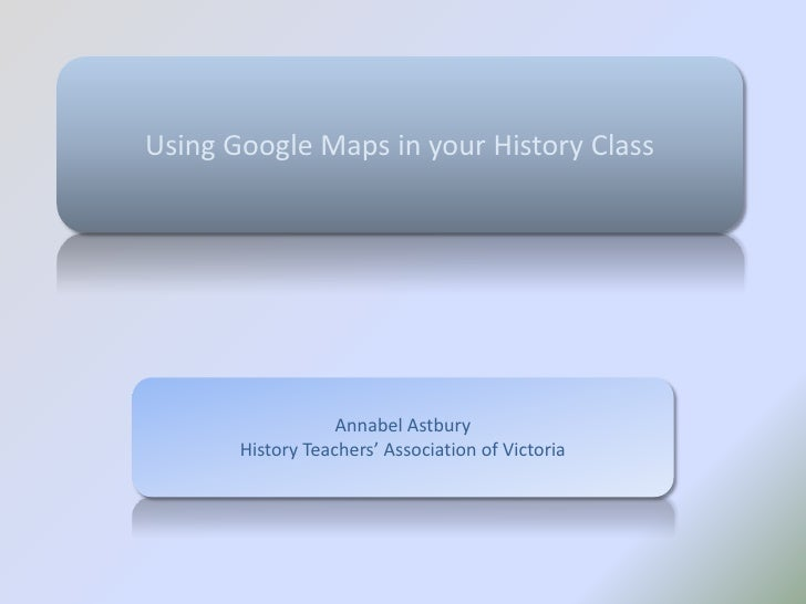 Using Google Maps in your History Class<br />Annabel Astbury<br />History Teachers' Association of Victoria<br />