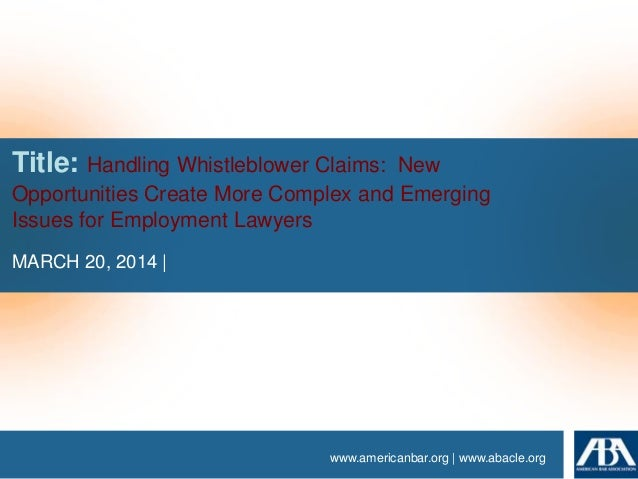 www.americanbar.org | www.abacle.org Title: Handling Whistleblower Claims: New Opportunities Create More Complex and Emerg...
