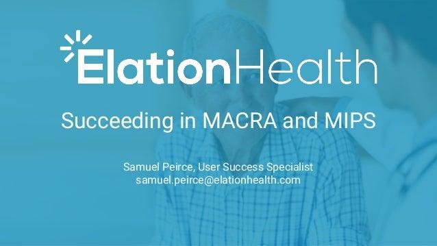 Succeeding in MACRA and MIPS Samuel Peirce, User Success Specialist samuel.peirce@elationhealth.com