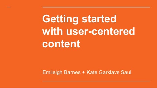 Getting started with user-centered content Emileigh Barnes + Kate Garklavs Saul