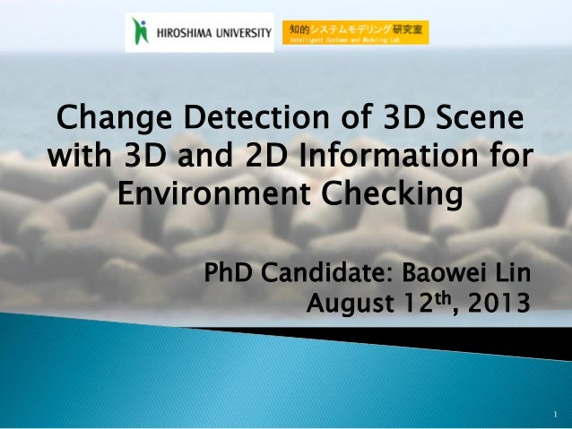 1 Change Detection of 3D Scene with 3D and 2D Information for Environment Checking PhD Candidate: Baowei Lin August 12th, ...
