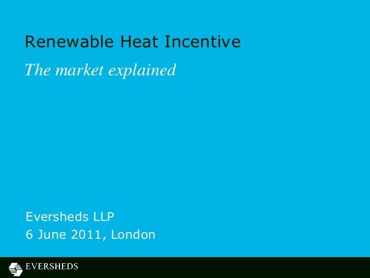 Renewable Heat IncentiveThe market explainedEversheds LLP6 June 2011, London