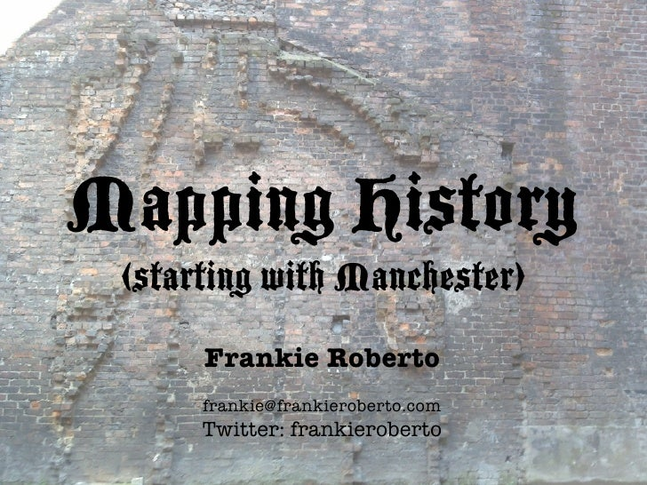 Mapping History  (starting with Manchester)       Frankie Roberto       frankie@frankieroberto.com       Twitter: frankier...