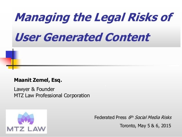 Managing the Legal Risks of User Generated Content . Maanit Zemel, Esq. Lawyer & Founder MTZ Law Professional Corporation ...