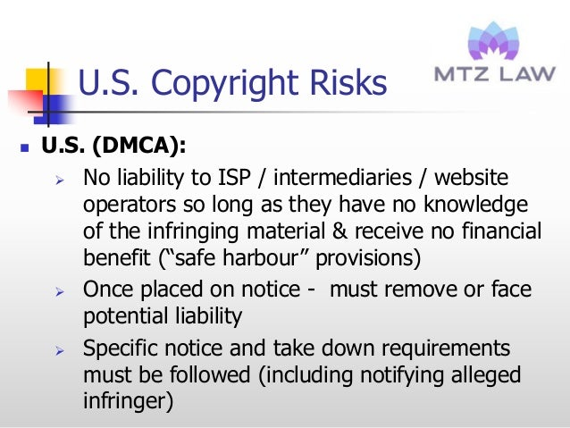 U.S. Copyright Risks  U.S. (DMCA):  No liability to ISP / intermediaries / website operators so long as they have no kno...