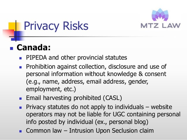 Privacy Risks  Canada:  PIPEDA and other provincial statutes  Prohibition against collection, disclosure and use of per...